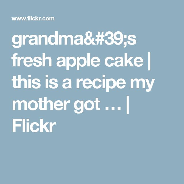 grandma's fresh apple cake   this is a recipe my mother got …   Flickr