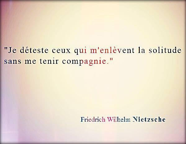 """""""Je déteste ceux qui m'enlèvent la solitude sans me tenir compagnie."""" - [Friedrich Wilhelm Nietzsche]"""