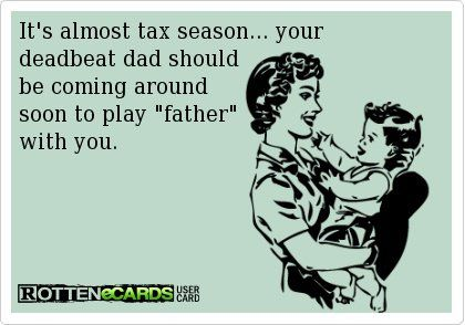 Its almost tax season… your deadbeat dad should be coming around soon to play father with you.