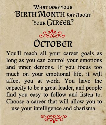 Birthmonth-Career You reach all your career goals as long as you can control your emotions and inner demons. If you focus too much on your emotional life, it will affect you at work. You have the capacity to be a great leader, and people find you easy to follow and listen to. Choose a career that will allow you to use your intelligence and charisma.
