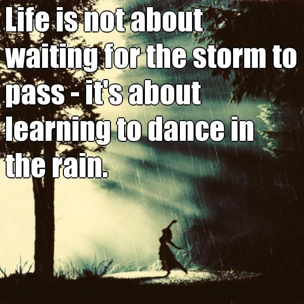 Life is not about waiting for the storm to pass - it's about learning to dance in the rain.  (courtesy of @Pinstamatic http://pinstamatic.com)