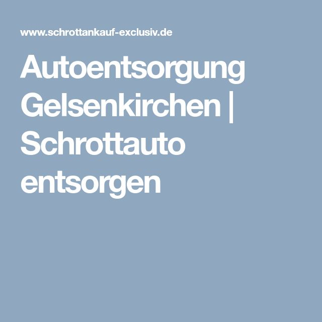 autoentsorgung gelsenkirchen schrottauto entsorgen autoentsorgung gelsenkirchen pinterest. Black Bedroom Furniture Sets. Home Design Ideas