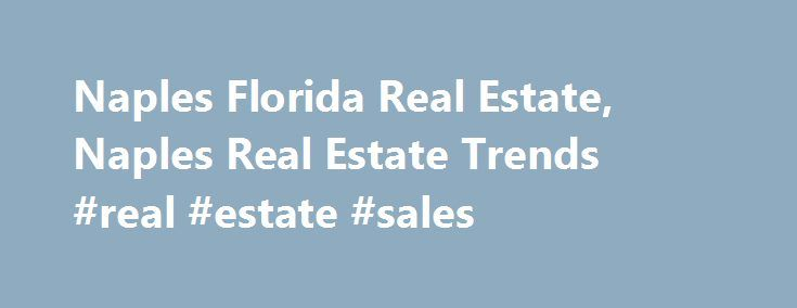 Naples Florida Real Estate, Naples Real Estate Trends #real #estate #sales http://real-estate.remmont.com/naples-florida-real-estate-naples-real-estate-trends-real-estate-sales/  #naples florida real estate # Naples Florida Real Estate Guide Welcome to the Naples Florida Real Estate Guide. I'm Tom Doyle, a Naples Realtor (about me ) and have developed this insiders guide to Naples FL Real Estate – an in-depth resource on the Naples real estate market. Naples Fl homes have been selling at……