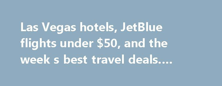 Las Vegas hotels, JetBlue flights under $50, and the week s best travel deals. #travel #sites #best http://travel.remmont.com/las-vegas-hotels-jetblue-flights-under-50-and-the-week-s-best-travel-deals-travel-sites-best/  #flight and hotel deals # By Paula Kerrigan. Dealnews.com August 5, 2014 Sick of hearing about your work colleague's exciting travel plans? Time to make them all jealous and book an exotic vacation of your own with one of this week's best travel deals. You can book a flight…