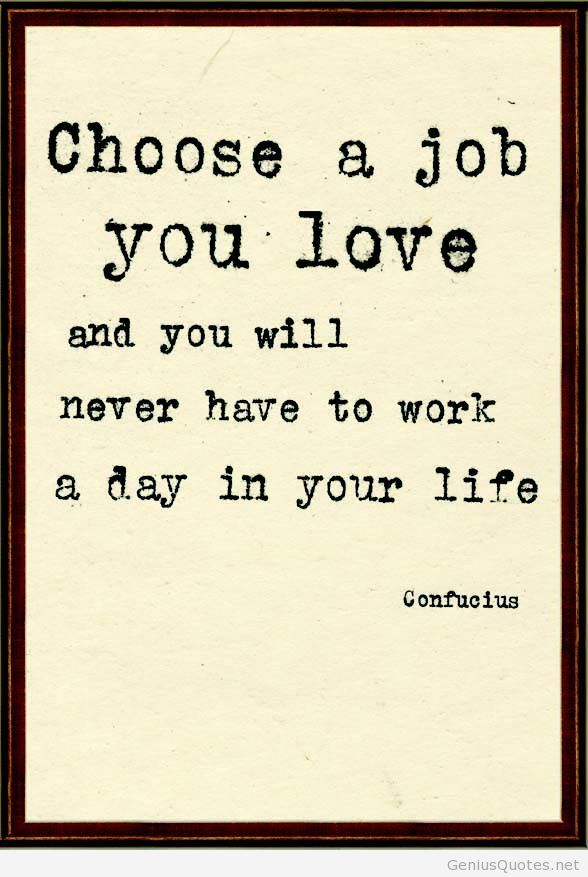 choose a job you love and you will never have to work a day in your life confucius amanda will succeed in finding a new job that she loves - I Love My Job Do You Really Like Your Job