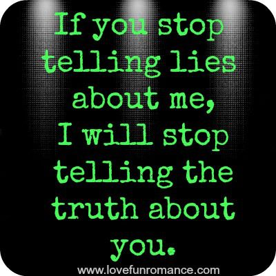 If you stop telling lies about me, I'll stop telling the truth about you.