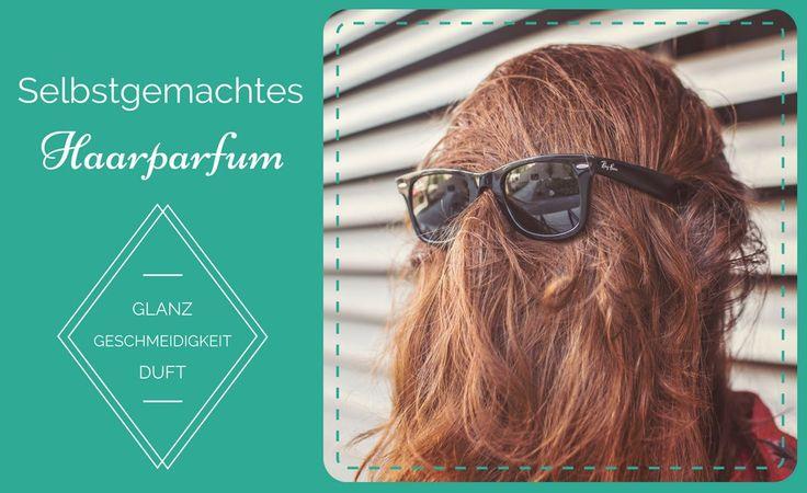 Selbstgemachtes Haarparfum für mehr Glanz, Duft und Geschmeidigkeit!