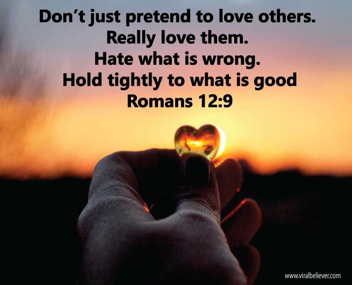 Don't just pretend to love others. Really love them. Hate what is wrong. Hold tightly to what is good.