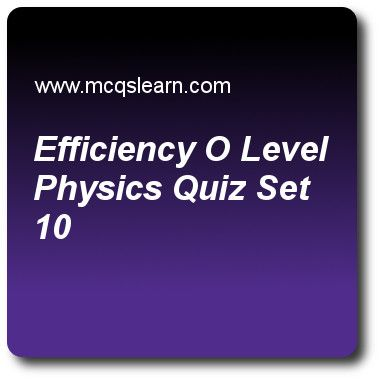 Efficiency O Level Physics Quizzes: O level physics Quiz 10 Questions and Answers - Practice physics quizzes based questions and answers to study efficiency o level physics quiz with answers. Practice MCQs to test learning on efficiency: o level physics, density: o level physics, condensation: o level physics, introduction to sound, heat capacity: physics quizzes. Online efficiency o level physics worksheets has study guide as in a typical power station, amid a series of energy transfers..