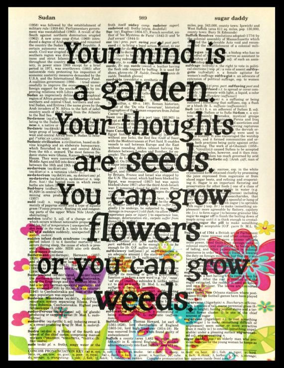 Your mind is a garden and thoughts are seeds.  You can grow flowers or you can grow weeds. Dictionary Art Print