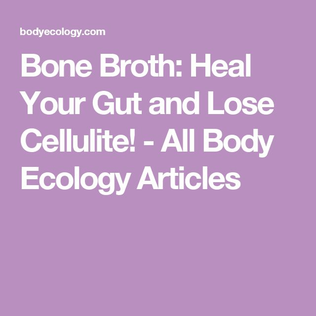 Bone Broth: Heal Your Gut and Lose Cellulite! - All Body Ecology Articles