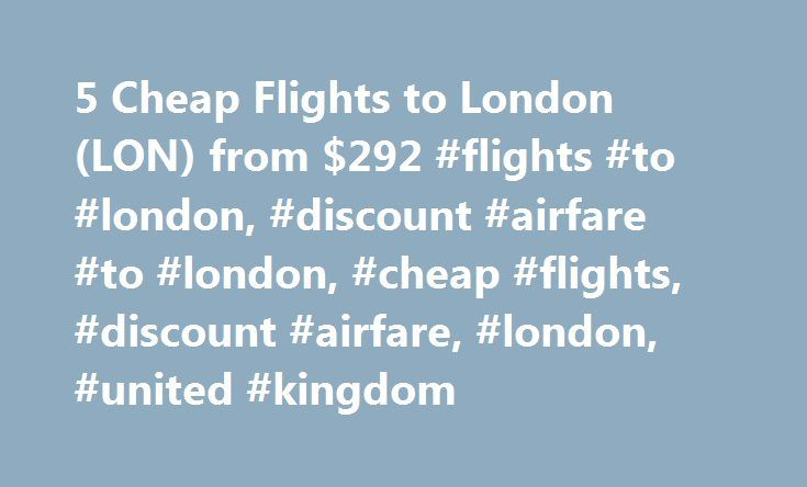 5 Cheap Flights to London (LON) from $292 #flights #to #london, #discount #airfare #to #london, #cheap #flights, #discount #airfare, #london, #united #kingdom http://flight.remmont.com/5-cheap-flights-to-london-lon-from-292-flights-to-london-discount-airfare-to-london-cheap-flights-discount-airfare-london-united-kingdom-4/  Cheap Flights to London – London Flights Cheap flights to London recently found by travelers * Arriving at the London Airport London has two major airports: Heathrow and…