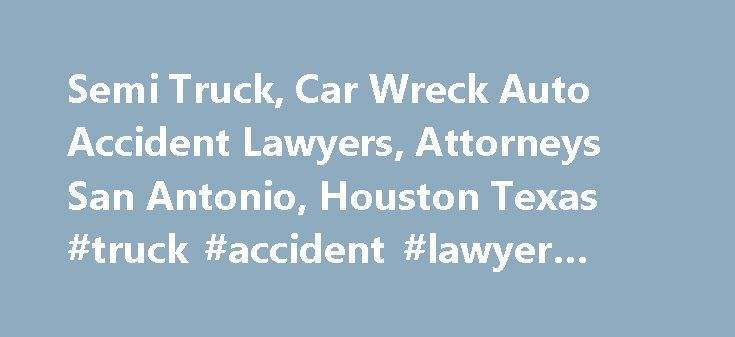 Semi Truck, Car Wreck Auto Accident Lawyers, Attorneys San Antonio, Houston Texas #truck #accident #lawyer #dallas http://swaziland.nef2.com/semi-truck-car-wreck-auto-accident-lawyers-attorneys-san-antonio-houston-texas-truck-accident-lawyer-dallas/  Let Us Review Your Case Reasons for Having a Texas Truck Accident Lawyer Assist You with Your Case If you live in Texas – especially around the Dallas and Eagle Ford areas – and you've been involved in a car or truck accident in the past, you…
