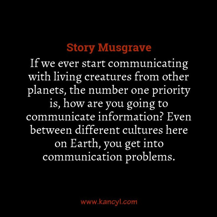 """If we ever start communicating with living creatures from other planets, the number one priority is, how are you going to communicate information? Even between different cultures here on Earth, you get into communication problems."", Story Musgrave"