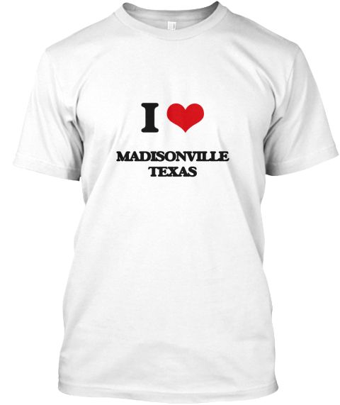 I Love Madisonville Texas White T-Shirt Front - This is the perfect gift for someone who loves Madisonville. Thank you for visiting my page (Related terms: I Love,I Love Madisonville Texas,Longhorns,Love Madisonville Texas,Madisonville,Madison,Madisonville ...)