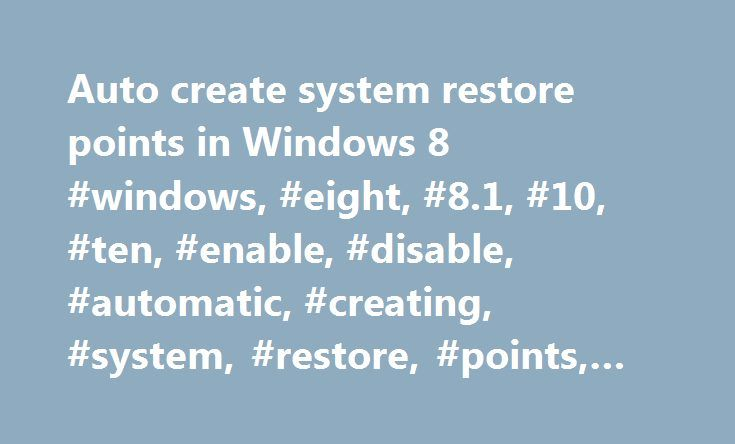 Auto create system restore points in Windows 8 #windows, #eight, #8.1, #10, #ten, #enable, #disable, #automatic, #creating, #system, #restore, #points, #adjust http://solomon-islands.remmont.com/auto-create-system-restore-points-in-windows-8-windows-eight-8-1-10-ten-enable-disable-automatic-creating-system-restore-points-adjust/  Auto create system restore points in Windows 8 / 10, how to enable/disable and/or adjust? How to enable automatic restore points e.g. how to set automatic restore…