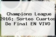 http://tecnoautos.com/wp-content/uploads/imagenes/tendencias/thumbs/champions-league-2016-sorteo-cuartos-de-final-en-vivo.jpg Cuartos De Final Champions 2016. Champions League 2016: Sorteo Cuartos De Final EN VIVO, Enlaces, Imágenes, Videos y Tweets - http://tecnoautos.com/actualidad/cuartos-de-final-champions-2016-champions-league-2016-sorteo-cuartos-de-final-en-vivo/