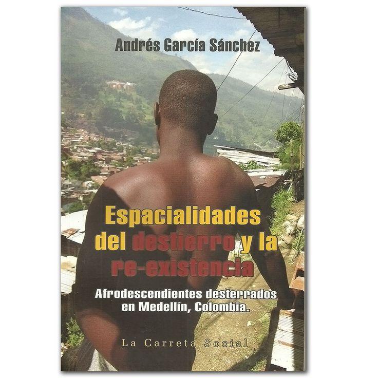 Espacialidades del destierro y la re-existencia - Andrés García Sánchez – La Carreta Editores  http://www.librosyeditores.com/tiendalemoine/ciencias-sociales-y-humanas/3135-espacialidades-del-destierro-y-la-re-existencia-afrodescendientes-desterrados-en-medellin-colombia.html  Editores y distribuidores