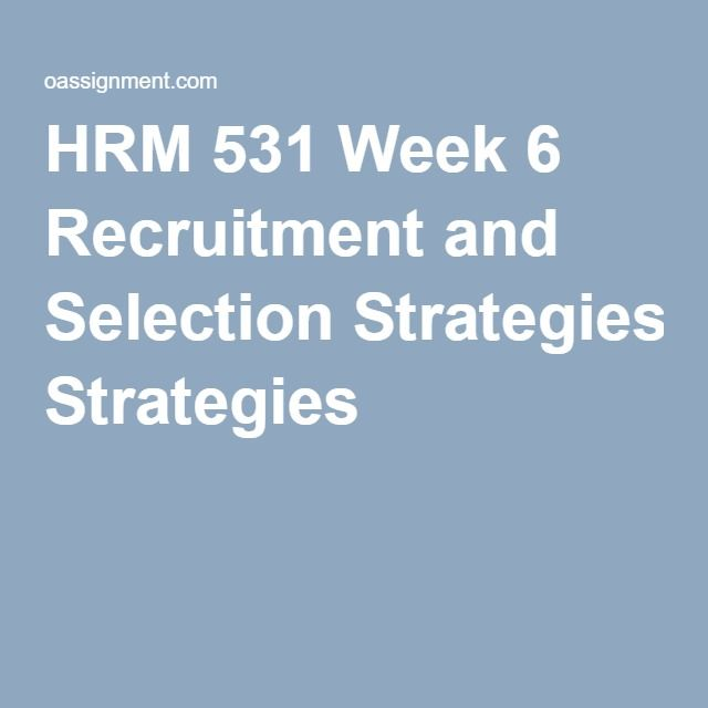 HRM 531 Week 6 Recruitment and Selection Strategies