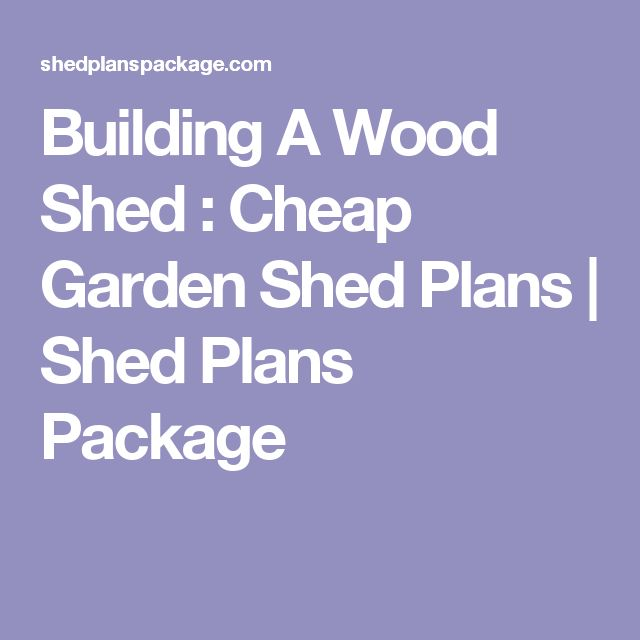 Building A Wood Shed : Cheap Garden Shed Plans | Shed Plans Package
