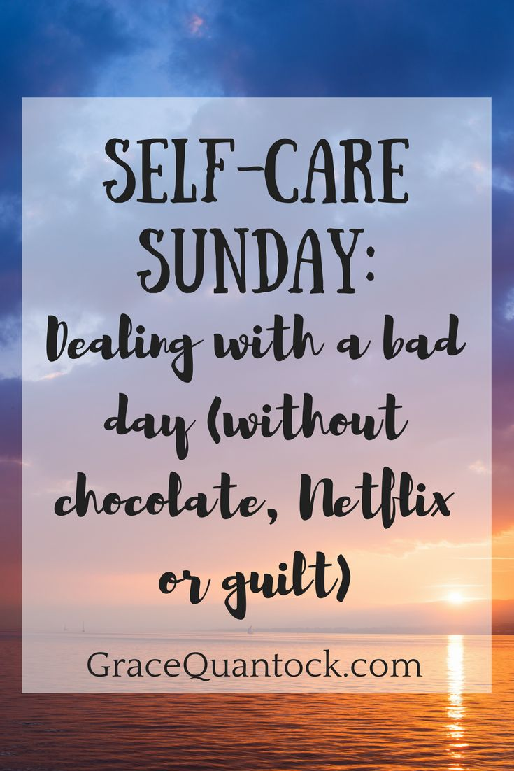Self-Care Sunday: Dealing with a bad day (without chocolate, Netflix or guilt)
