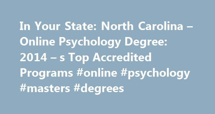 In Your State: North Carolina – Online Psychology Degree: 2014 – s Top Accredited Programs #online #psychology #masters #degrees http://san-francisco.remmont.com/in-your-state-north-carolina-online-psychology-degree-2014-s-top-accredited-programs-online-psychology-masters-degrees/  # In Your State: North Carolina How to Become a Psychologist in North Carolina How to Become a Psychologist in North Carolina Educational Requirements To apply for licensure as a psychologist in North Carolina…