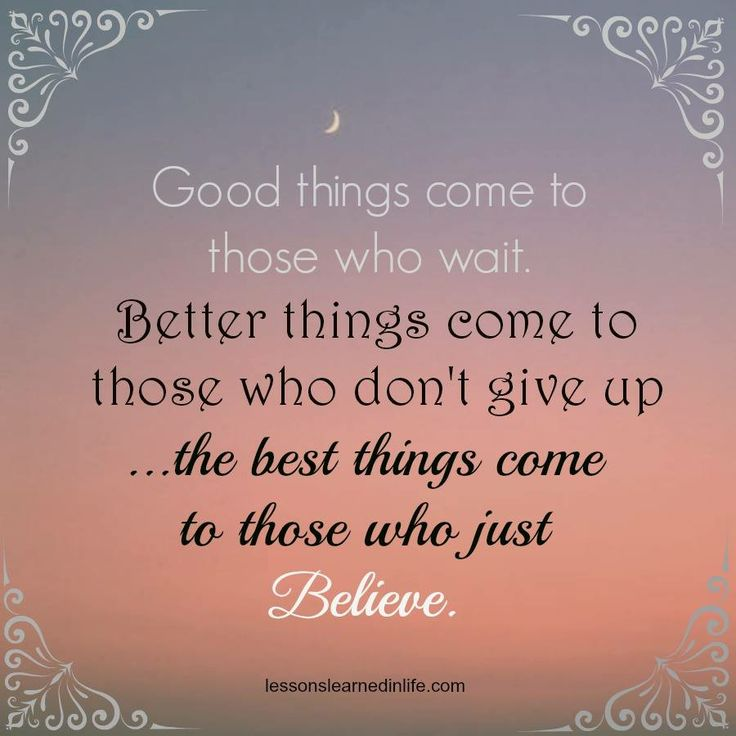 Good things come to those who wait. Better things come to