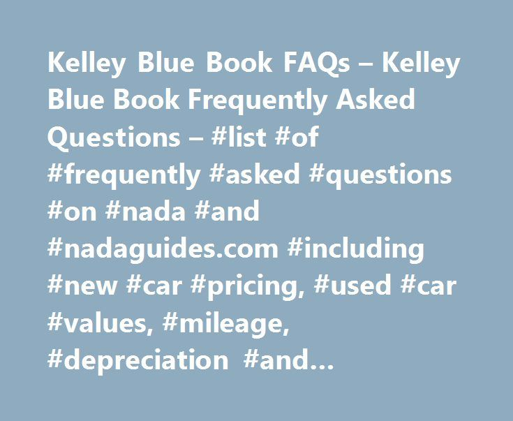 Kelley Blue Book FAQs – Kelley Blue Book Frequently Asked Questions – #list #of #frequently #asked #questions #on #nada #and #nadaguides.com #including #new #car #pricing, #used #car #values, #mileage, #depreciation #and #technical #questions http://rentals.nef2.com/kelley-blue-book-faqs-kelley-blue-book-frequently-asked-questions-list-of-frequently-asked-questions-on-nada-and-nadaguides-com-including-new-car-pricing-used-car-values/  # NADAguides Frequently Asked Questions Are you…
