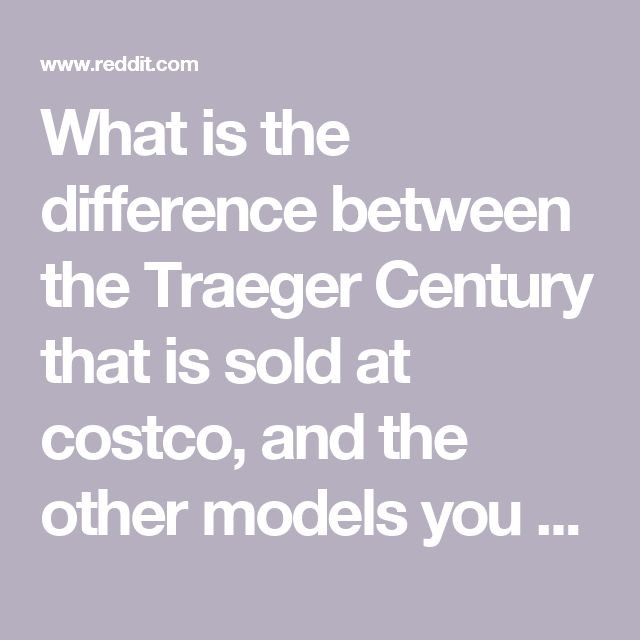 What is the difference between the Traeger Century that is sold at costco, and the other models you see on the Traeger website? : Traeger