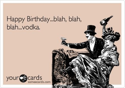 Happy Birthday...blah, blah, blah...vodka.