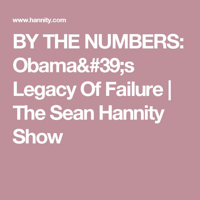 BY THE NUMBERS: Obama's Legacy Of Failure   The Sean Hannity Show