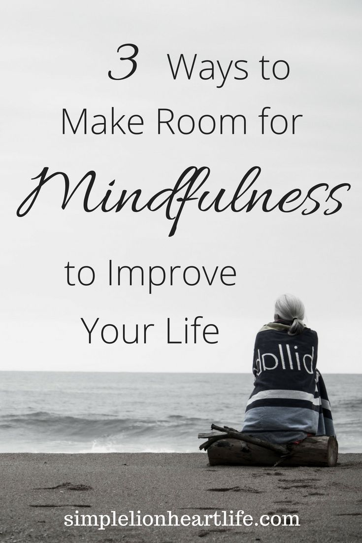 3 Ways to Make Room for Mindfulness to Improve Your Life. (Minimalism, simple living, intentional living)