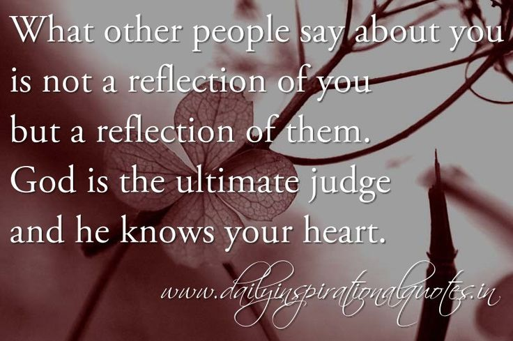 What other people say about you is not a reflection of you but a reflection of them.  God is the ultimate judge & he knows your heart.