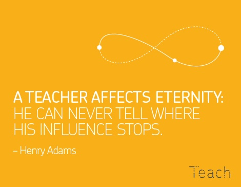 A teacher affects eternity, he can never tell where his influence stops