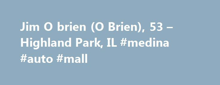 Jim O brien (O Brien), 53 – Highland Park, IL #medina #auto #mall http://spain.remmont.com/jim-o-brien-o-brien-53-highland-park-il-medina-auto-mall/  #obrien auto park # Jim O'brien's Public Page Includes comprehensive information from public sources. Learn More There's a public page for everyone in the U.S. We help you control how you look to potential employers, clients, dates or others in one place. Protect Your Reputation, Identity & Privacy with MyLife – Search for YOUR Public Page…