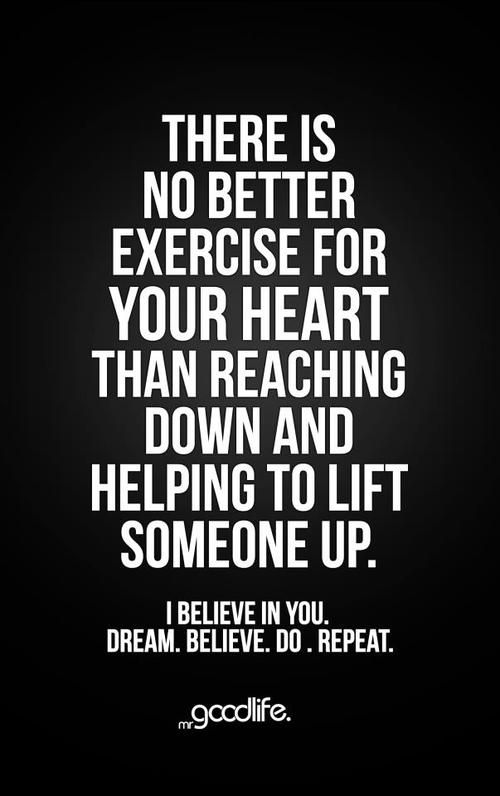 """There is no better exercise for your heart than reaching down and helping to lift someone up."""