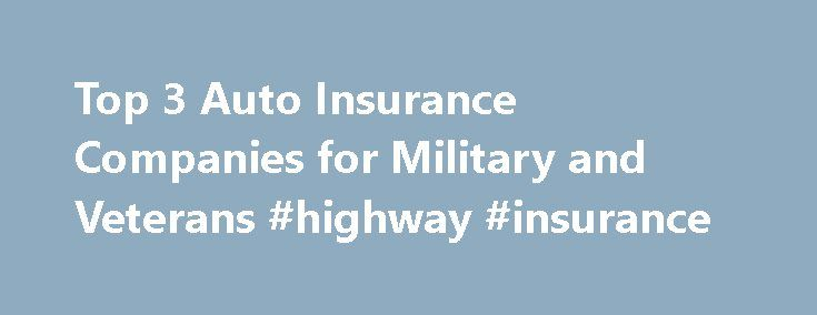 Top 3 Auto Insurance Companies for Military and Veterans #highway #insurance http://insurance.remmont.com/top-3-auto-insurance-companies-for-military-and-veterans-highway-insurance/  #car and home insurance # Top 3 Auto Insurance Companies for Military and Veterans If you are a member of the U.S. Armed Forces, active or retired, and need car insurance, you will want to know the top 3 auto insurance companies for military and veterans. Why these three? While there are many different companies…