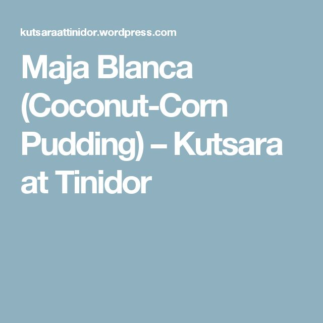 Maja Blanca (Coconut-Corn Pudding) – Kutsara at Tinidor