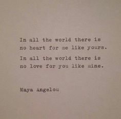 In all the world there is  no heart for me like yours.  In all the world there is  no love for you like mine.  — Maya Angelou