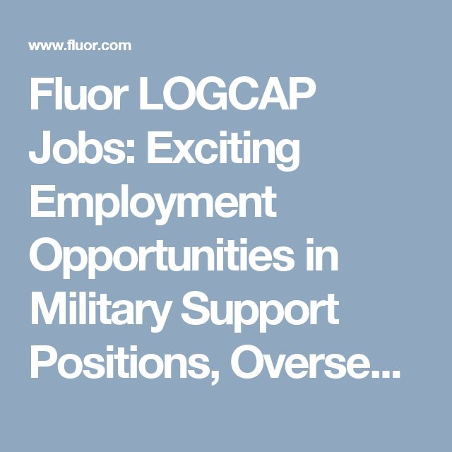 Fluor LOGCAP Jobs: Exciting Employment Opportunities in Military Support Positions, Overseas Contractor Jobs and Logistics Work