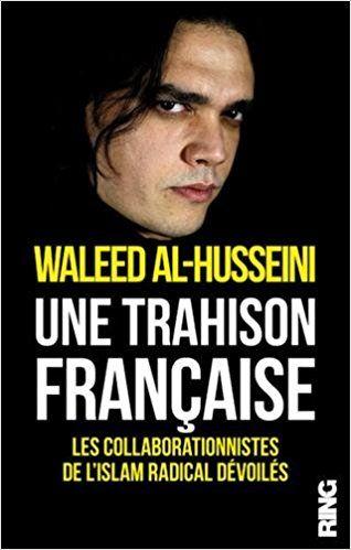 Une trahison française - les collaborationnistes de l'islam radical dévoilés (Waleed Al-Husseini)