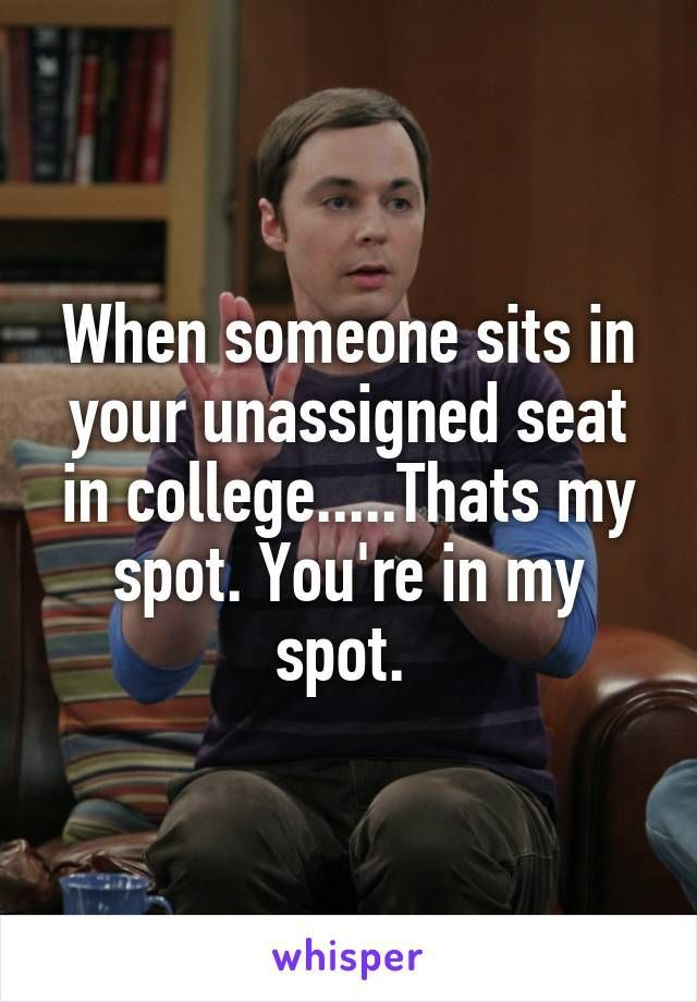 When someone sits in your unassigned seat in college.....Thats my spot. You're in my spot.