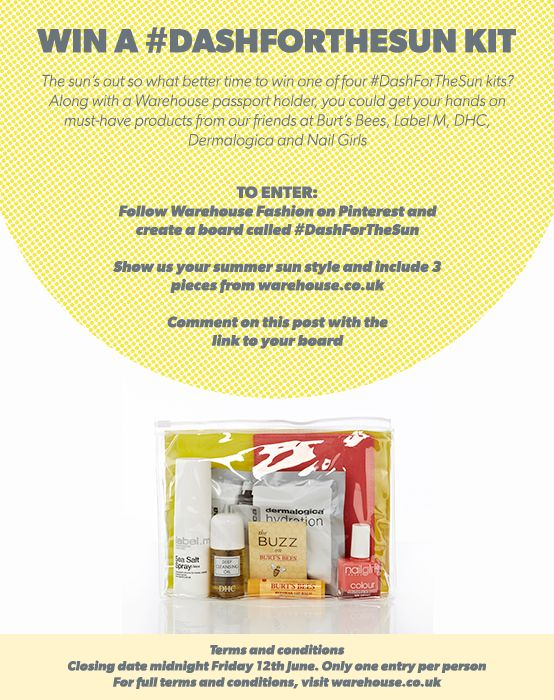 WIN A #DASHFORTHESUN KIT!  What better time to win one of four #DashForTheSun kits?   Along with a Warehouse passport holder, you could get your hands on must-have products from our friends at Burt's Bees, Label M, DHC, Dermalogica & Nail Girls   To enter: Follow Warehouse Fashion on Pinterest and create a board called #DashForTheSun   Show us your summer sun style and include 3 pieces from warehouse.co.uk  Comment on this post with the link to your board. Terms and conditions apply