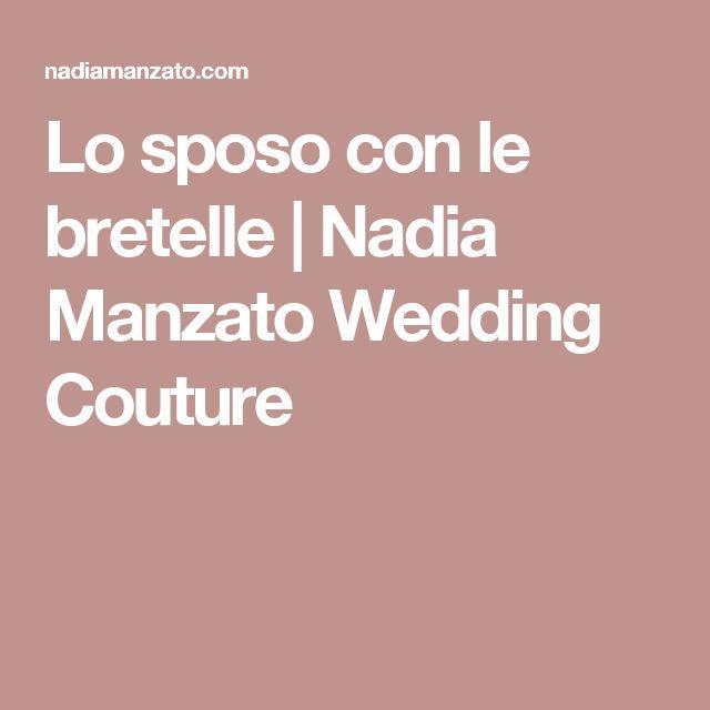Lo sposo con le bretelle  | Nadia Manzato Wedding Couture