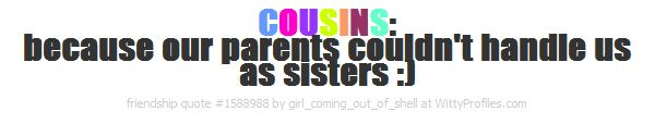 COUSINS: because our parents couldn't handle us as sisters :) - Witty Profiles Quote 1588988 http://wittyprofiles.com/q/1588988