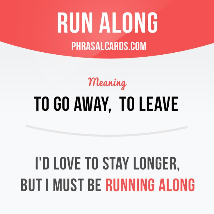 """Run along"" means ""to go away, to leave"". Example: I'd love to stay longer, but…"