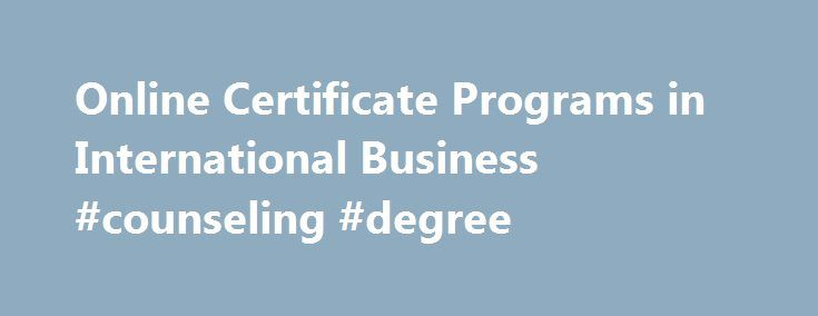 Online Certificate Programs in International Business #counseling #degree http://degree.remmont.com/online-certificate-programs-in-international-business-counseling-degree/  #online certificate programs # Online Certificate Programs in International Business Doctorate DBA – Finance PhD – Finance (ACBSP-accredited) DBA – Global Operations and Supply Chain Management (ACBSP-accredited) PhD – Business Management (ACBSP-accredited) Master MBA – Global Ops and Supply Chain…