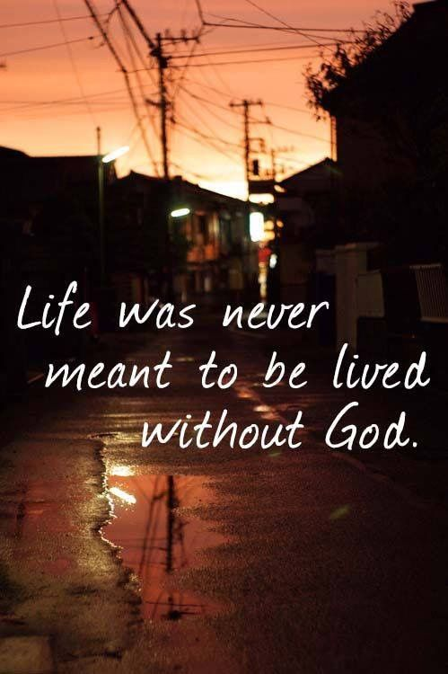 Life is and never will be meant to be lived without Jesus Christ- John 3:16
