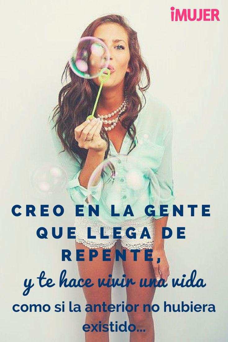 Creo en la gente que llega de repente y te cambia la vida #Frases