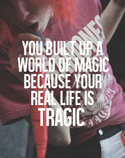you built up a world of magic because your real life is tragic. - paramore, brick by boring brick  one of their great songs. :)